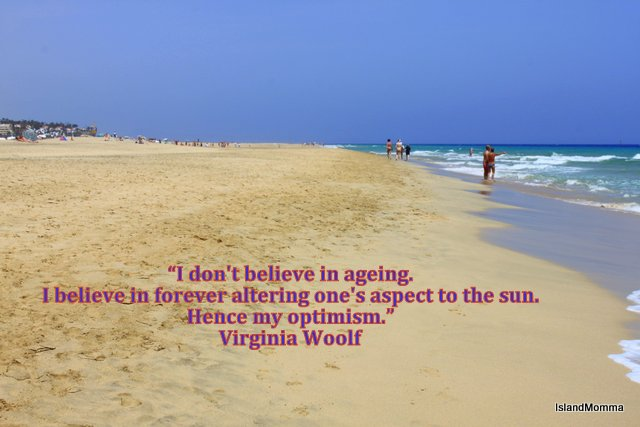 The quote is all Virginia Woolf, the photo is mine (the beach at Morro Jable in Fuerteventura) and the sunshine compliments of the Universe :)